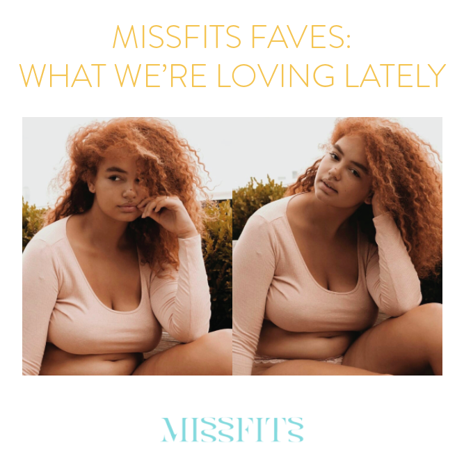 missfits faves what we're loving lately